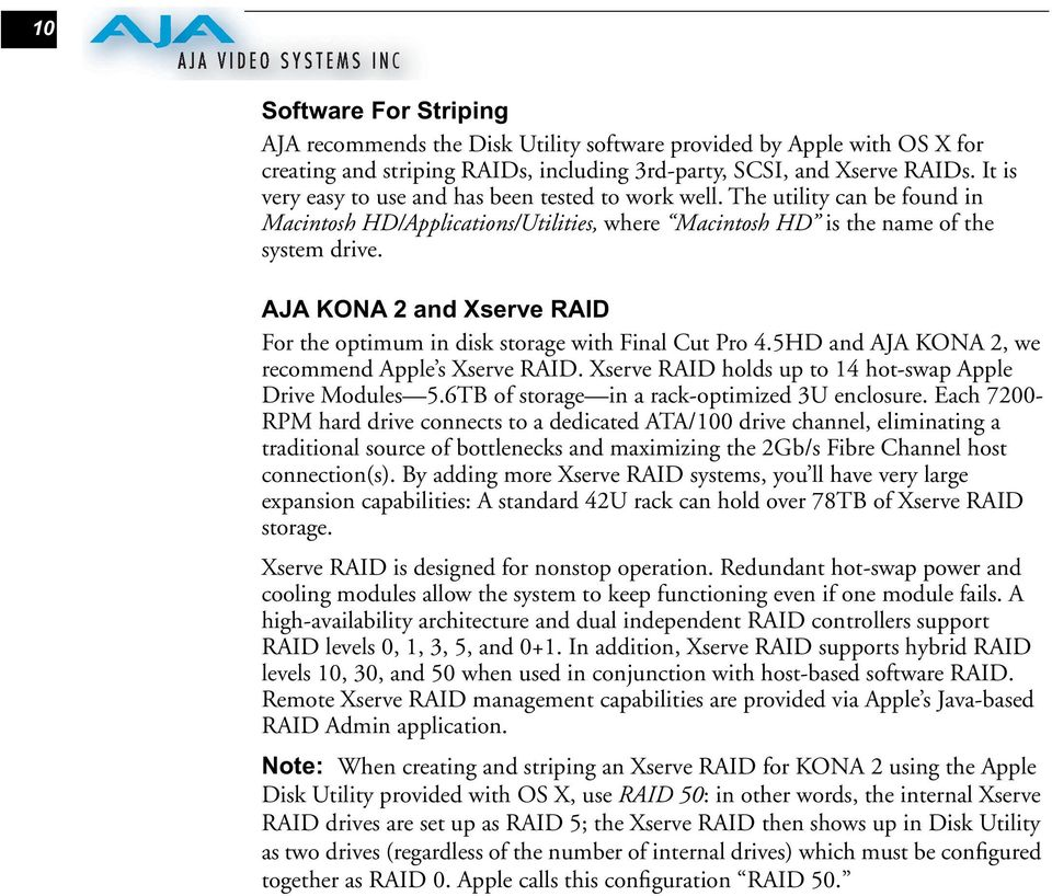 AJA KONA 2 and Xserve RAID For the optimum in disk storage with Final Cut Pro 4.5HD and AJA KONA 2, we recommend Apple s Xserve RAID. Xserve RAID holds up to 14 hot-swap Apple Drive Modules 5.