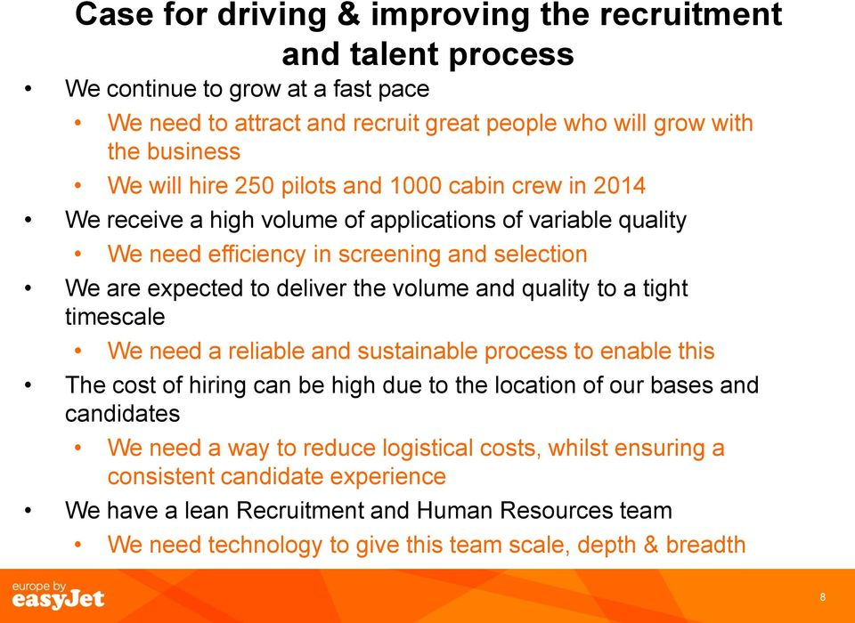 volume and quality to a tight timescale We need a reliable and sustainable process to enable this The cost of hiring can be high due to the location of our bases and candidates We need a