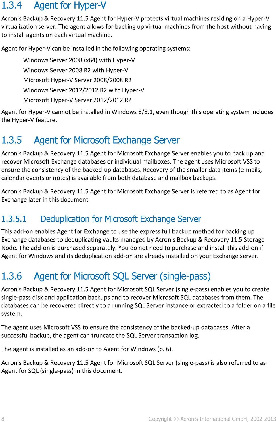 Agent for Hyper-V can be installed in the following operating systems: Windows Server 2008 (x64) with Hyper-V Windows Server 2008 R2 with Hyper-V Microsoft Hyper-V Server 2008/2008 R2 Windows Server