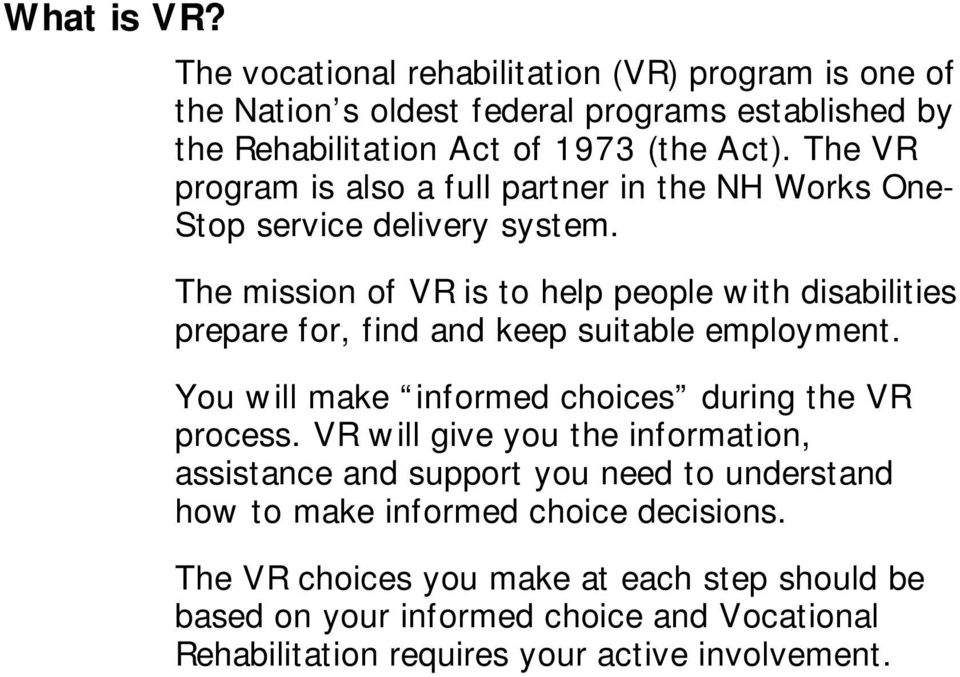 The mission of VR is to help people with disabilities prepare for, find and keep suitable employment. You will make informed choices during the VR process.