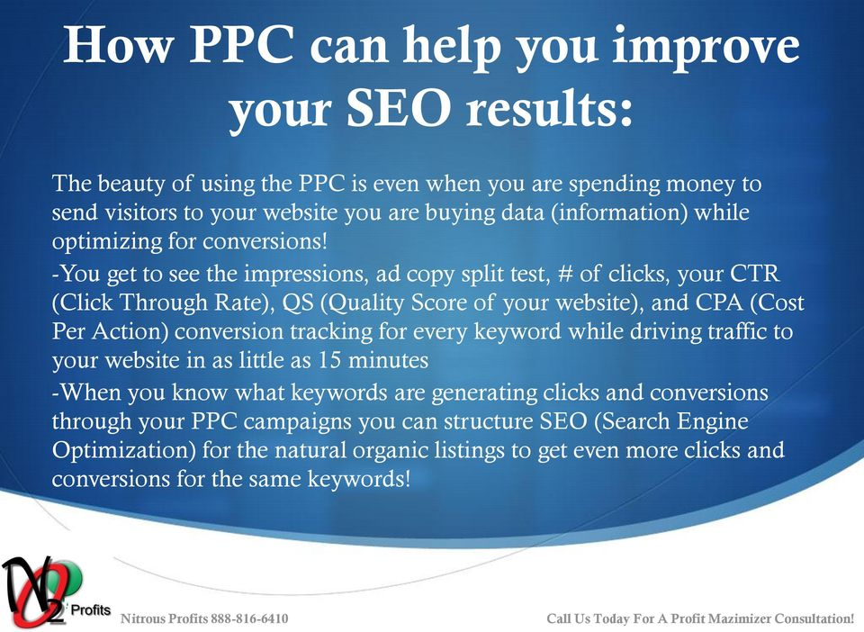 -You get to see the impressions, ad copy split test, # of clicks, your CTR (Click Through Rate), QS (Quality Score of your website), and CPA (Cost Per Action) conversion tracking