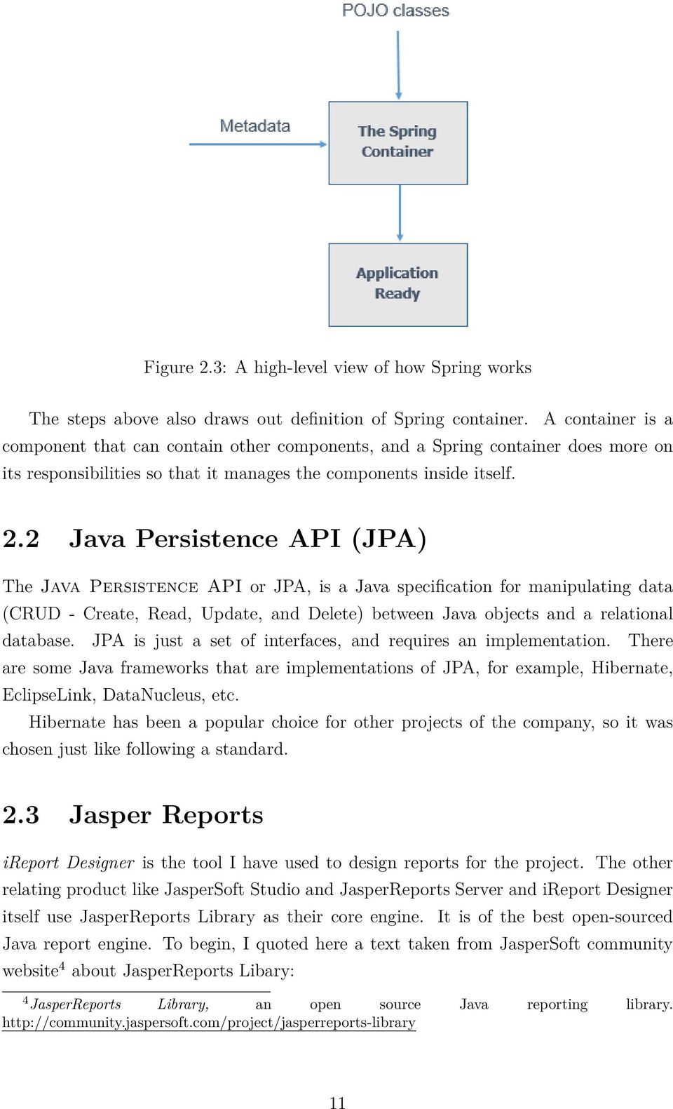 2 Java Persistence API (JPA) The Java Persistence API or JPA, is a Java specification for manipulating data (CRUD - Create, Read, Update, and Delete) between Java objects and a relational database.