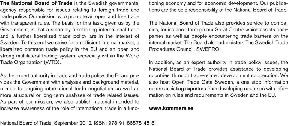 The basis for this task, given us by the Government, is that a smoothly functioning international trade and a further liberalized trade policy are in the interest of Sweden.