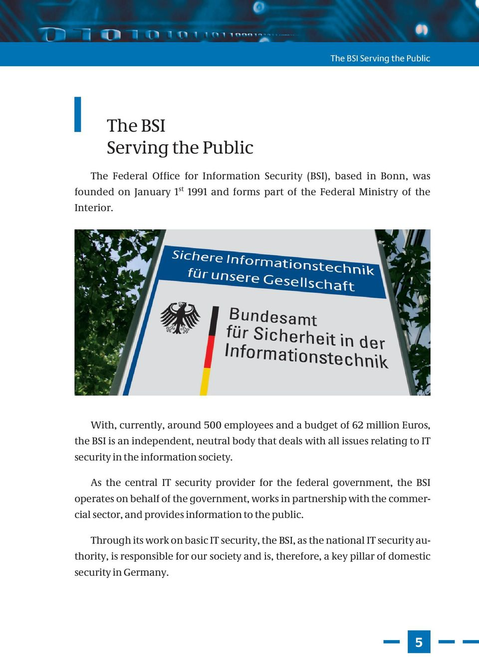 With, currently, around 500 employees and a budget of 62 million Euros, the BSI is an independent, neutral body that deals with all issues relating to IT security in the information society.