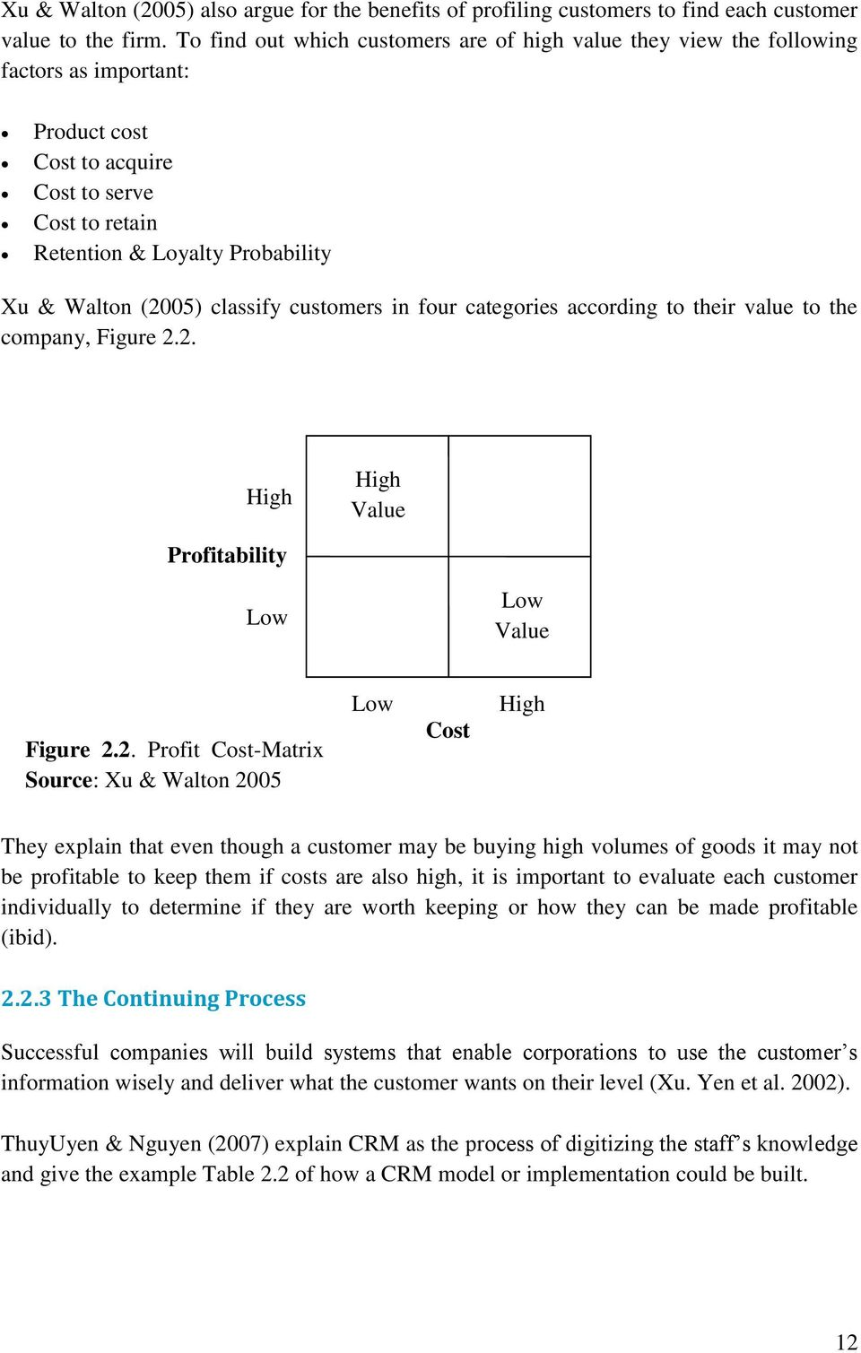 (2005) classify customers in four categories according to their value to the company, Figure 2.2. High High Value Profitability Low Low Value Figure 2.2. Profit Cost-Matrix Source: Xu & Walton 2005