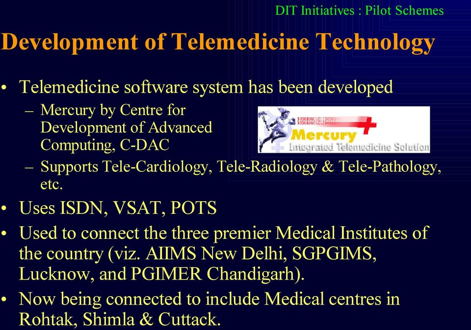 Tele-Pathology, etc. Uses ISDN, VSAT, POTS Used to connect the three premier Medical Institutes of the country (viz.