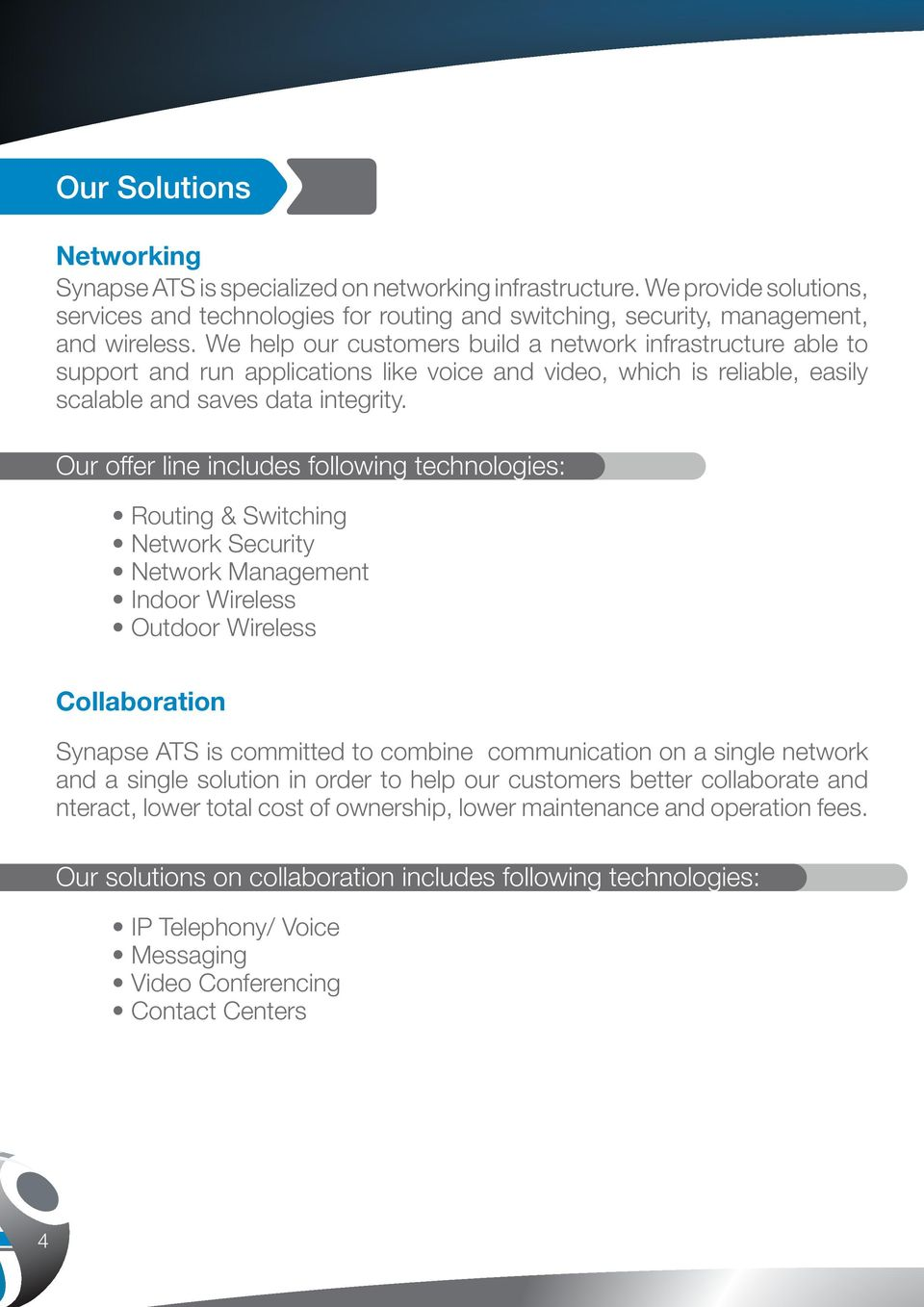 Our offer line includes following technologies: Routing & Switching Network Security Network Management Indoor Wireless Outdoor Wireless Collaboration Synapse ATS is committed to combine