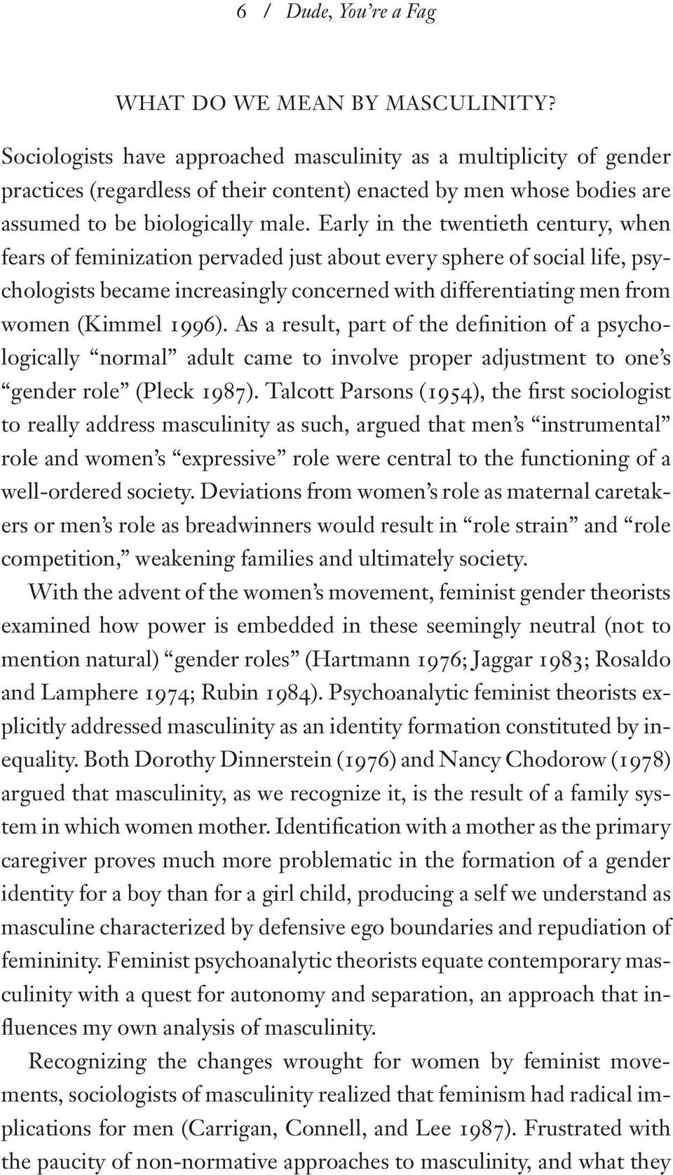 Early in the twentieth century, when fears of feminization pervaded just about every sphere of social life, psychologists became increasingly concerned with differentiating men from women (Kimmel