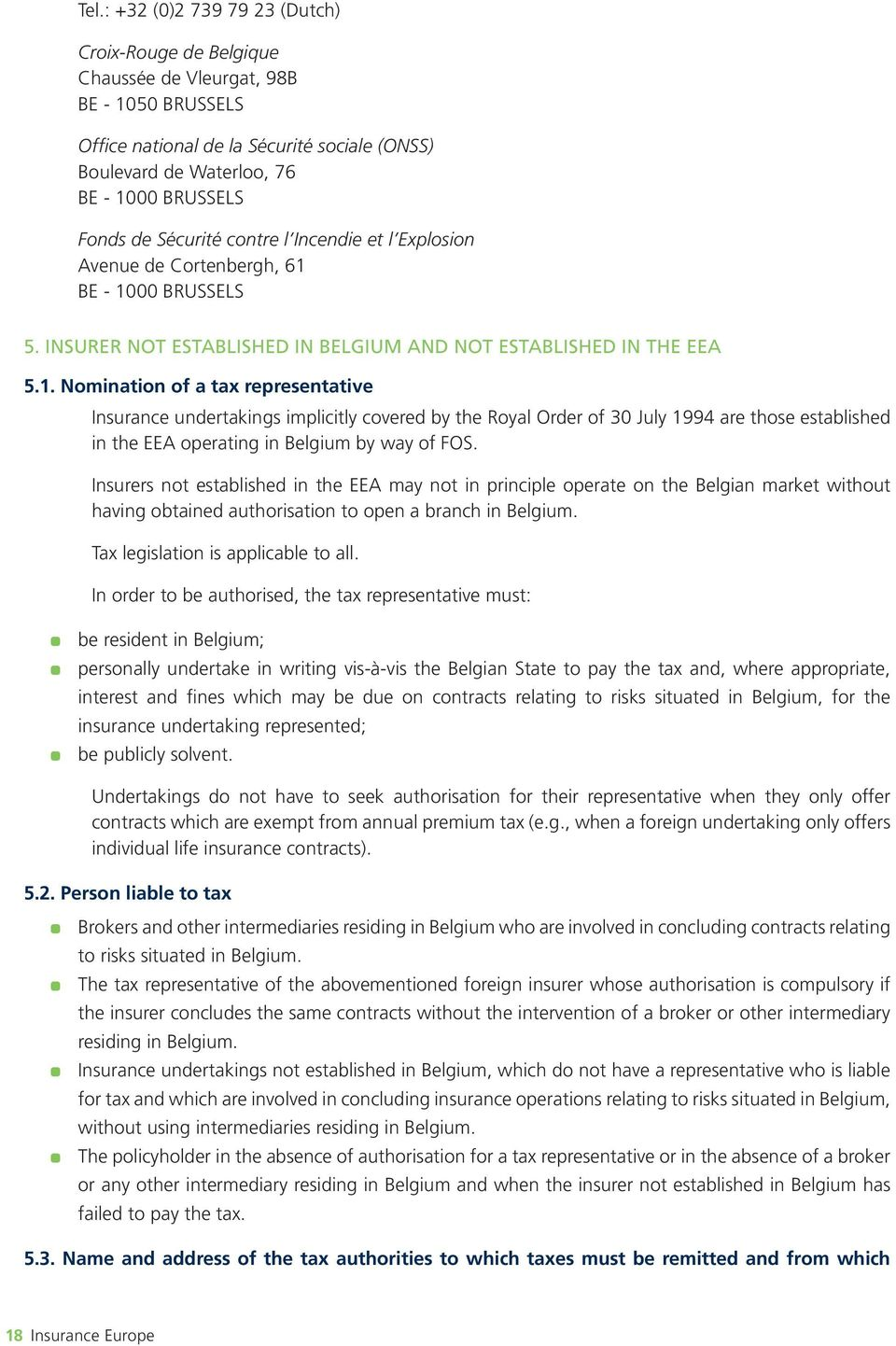 BE - 1000 BRUSSELS 5. INSURER NOT ESTABLISHED IN BELGIUM AND NOT ESTABLISHED IN THE EEA 5.1. Nomination of a tax representative Insurance undertakings implicitly covered by the Royal Order of 30 July 1994 are those established in the EEA operating in Belgium by way of FOS.