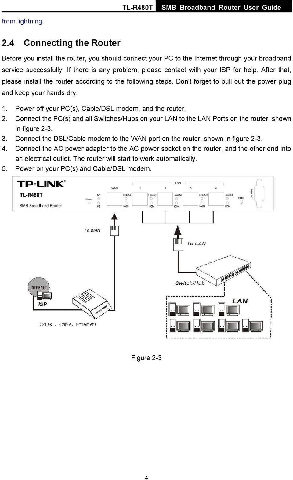 1. Power off your PC(s), Cable/DSL modem, and the router. 2. Connect the PC(s) and all Switches/Hubs on your LAN to the LAN Ports on the router, shown in figure 2-3. 3.