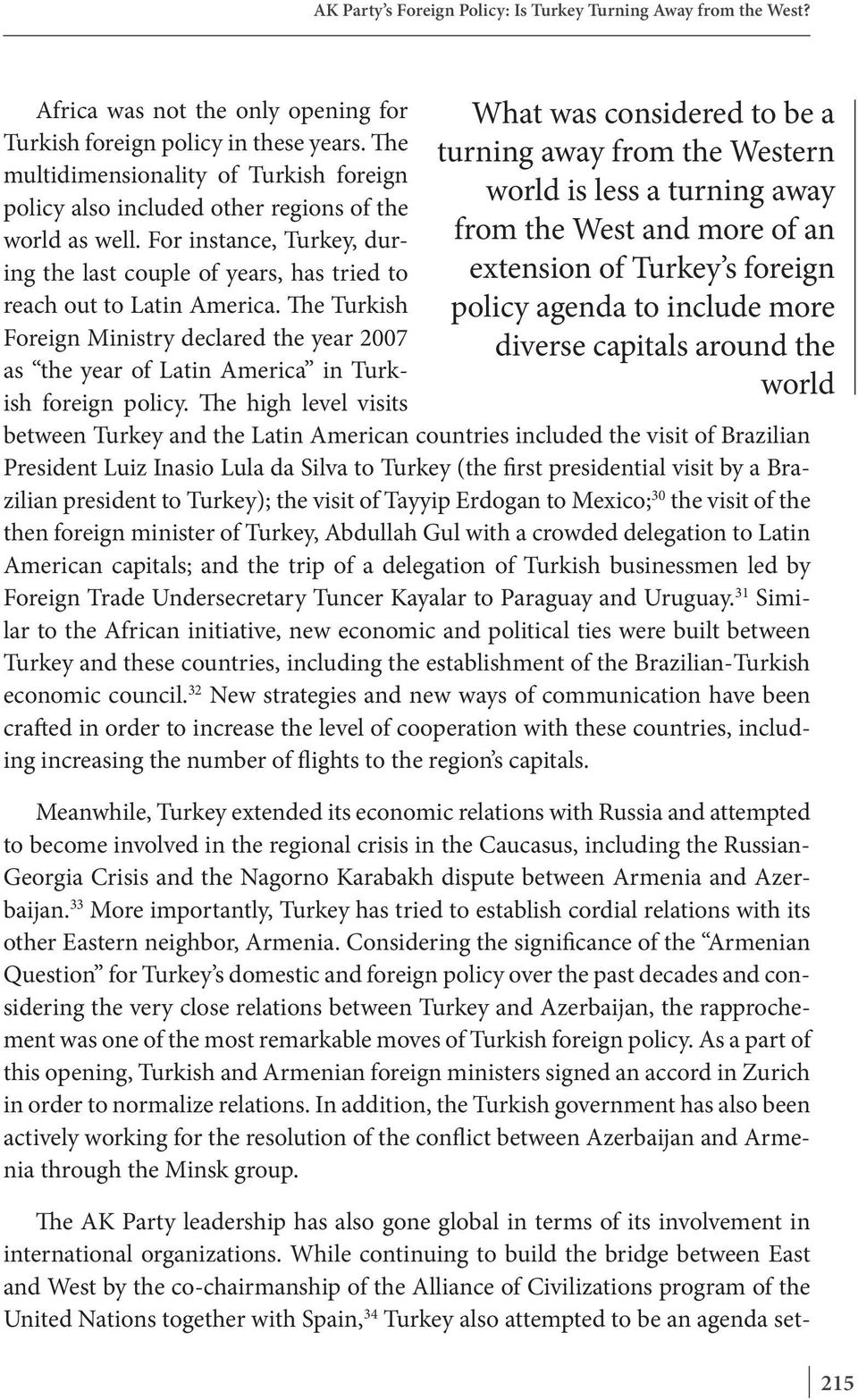 the world Africa was not the only opening for Turkish foreign policy in these years. The multidimensionality of Turkish foreign policy also included other regions of the world as well.