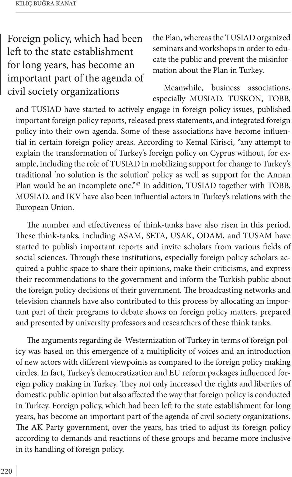 Meanwhile, business associations, especially MUSIAD, TUSKON, TOBB, and TUSIAD have started to actively engage in foreign policy issues, published important foreign policy reports, released press