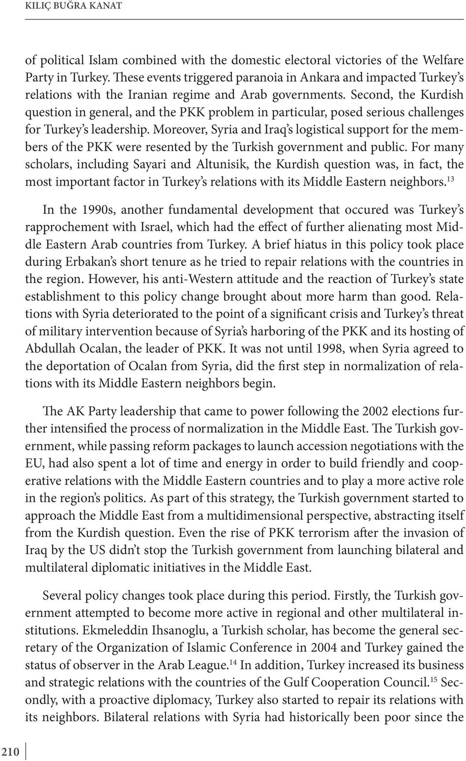 Second, the Kurdish question in general, and the PKK problem in particular, posed serious challenges for Turkey s leadership.