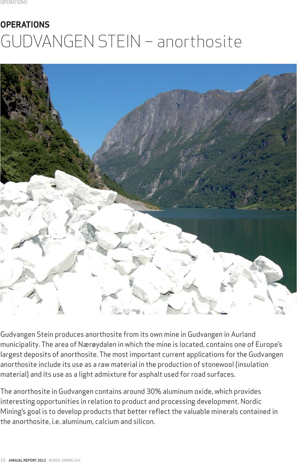 The most important current applications for the Gudvangen anorthosite include its use as a raw material in the production of stonewool (insulation material) and its use as a light admixture for