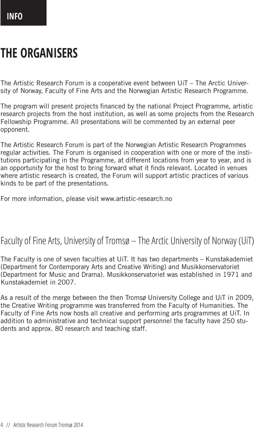 All presentations will be commented by an external peer opponent. The Artistic Research Forum is part of the Norwegian Artistic Research Programmes regular activities.