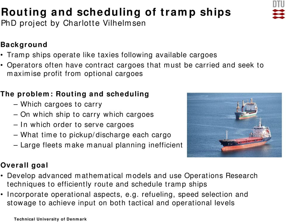 serve cargoes What time to pickup/discharge each cargo Large fleets make manual planning inefficient Overall goal Develop advanced mathematical models and use Operations Research