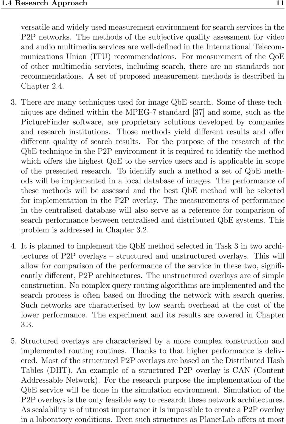 For measurement of the QoE of other multimedia services, including search, there are no standards nor recommendations. A set of proposed measurement methods is described in Chapter 2.4. 3.