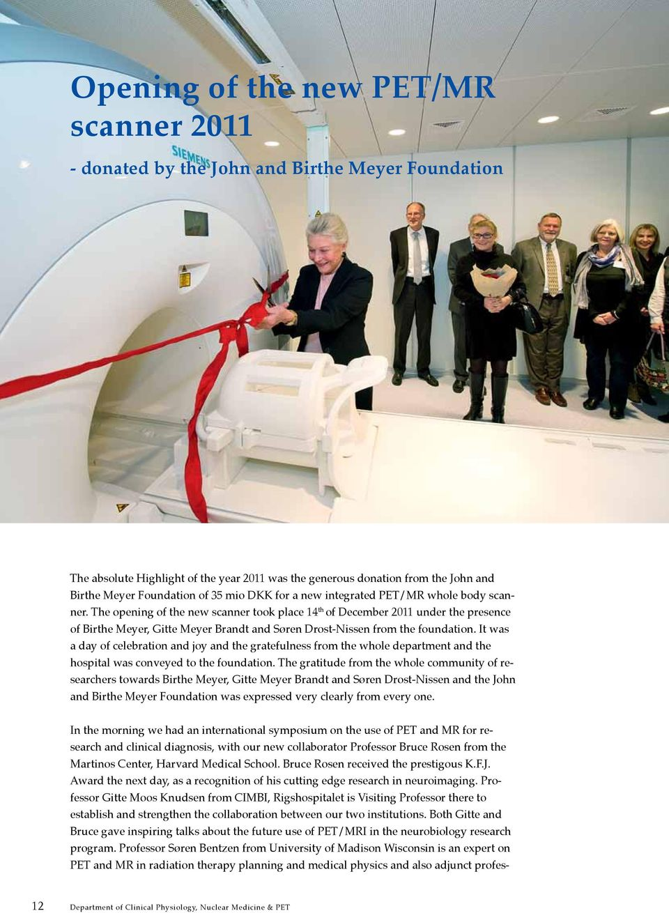 The opening of the new scanner took place 14 th of December 2011 under the presence of Birthe Meyer, Gitte Meyer Brandt and Søren Drost-Nissen from the foundation.