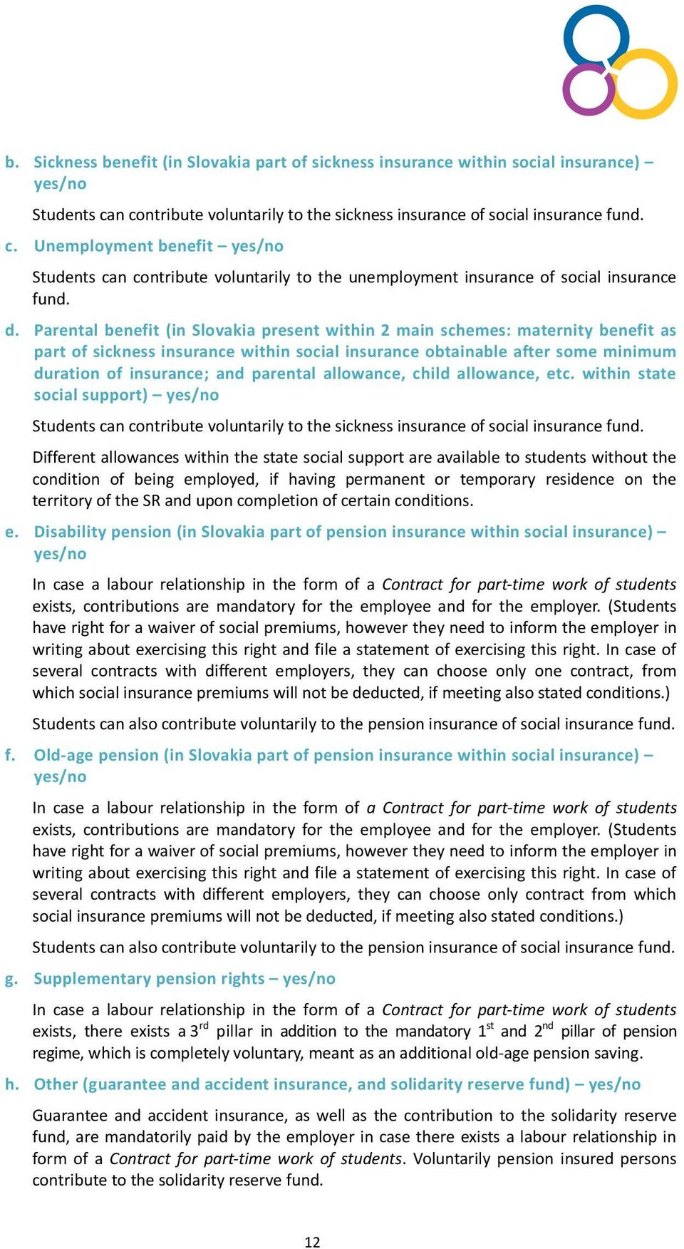 d. Parental benefit (in Slovakia present within 2 main schemes: maternity benefit as part of sickness insurance within social insurance obtainable after some minimum duration of insurance; and