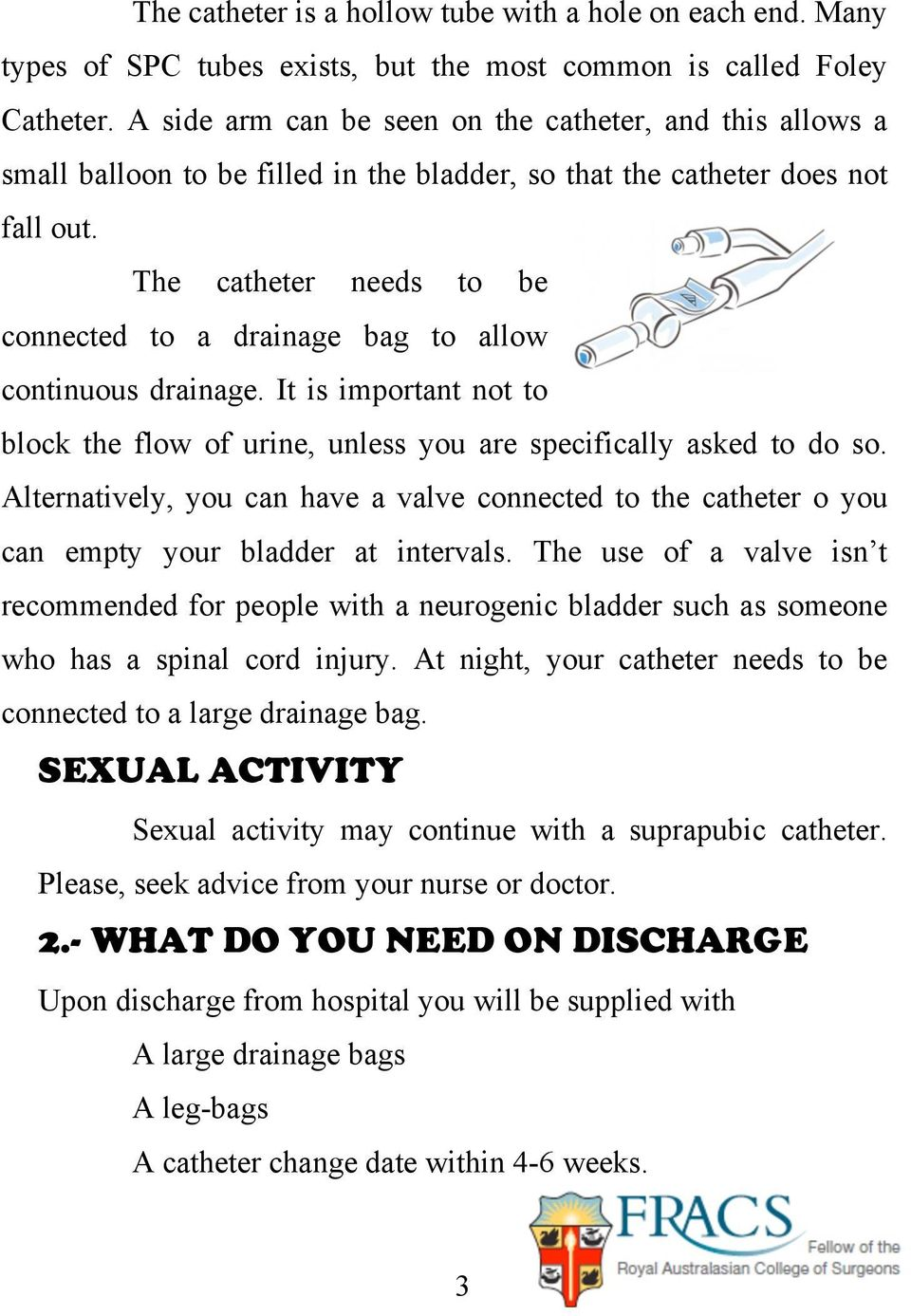 The catheter needs to be connected to a drainage bag to allow continuous drainage. It is important not to block the flow of urine, unless you are specifically asked to do so.