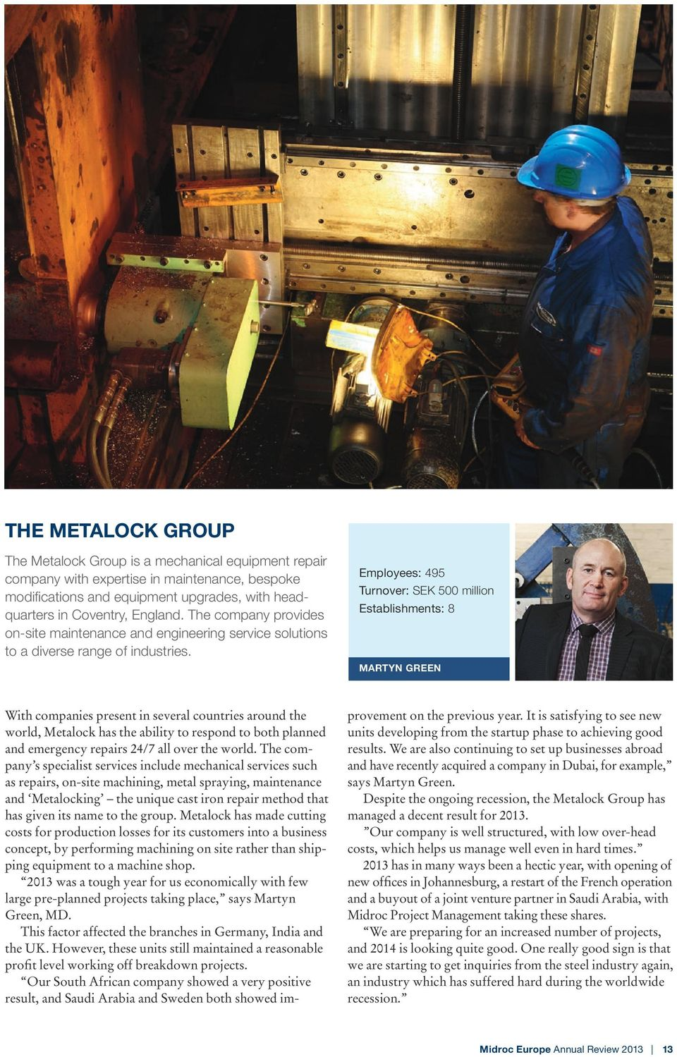 Employees: 495 Turnover: SEK 500 million Establishments: 8 MARTYN GREEN With companies present in several countries around the world, Metalock has the ability to respond to both planned and emergency