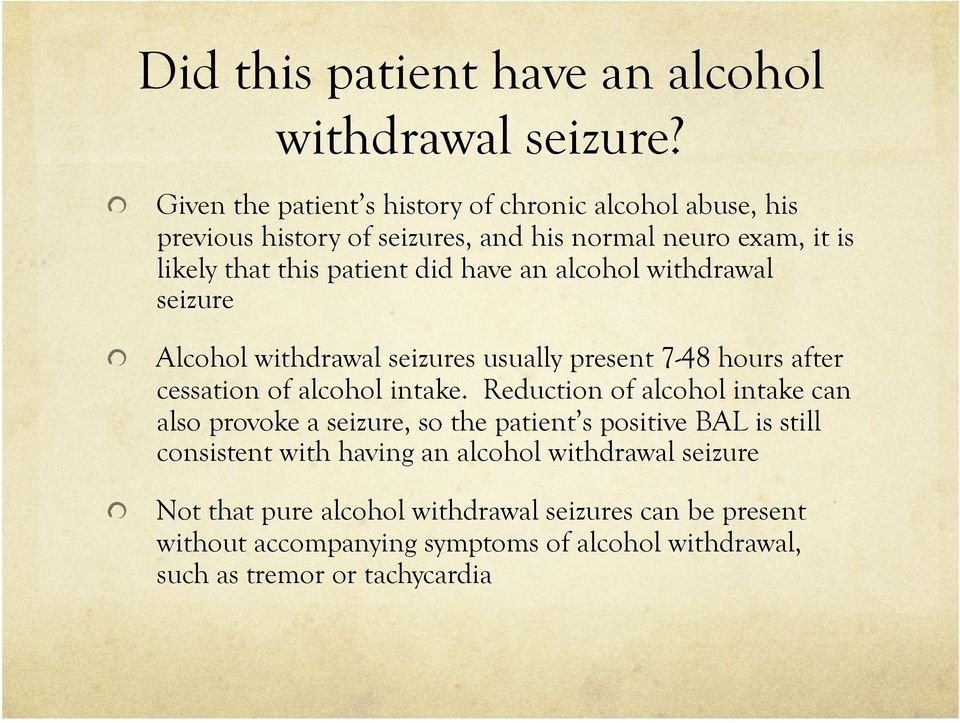 have an alcohol withdrawal seizure! Alcohol withdrawal seizures usually present 7-48 hours after cessation of alcohol intake.