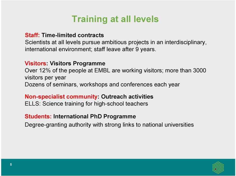 Visitors: Visitors Programme Over 12% of the people at EMBL are working visitors; more than 3000 visitors per year Dozens of seminars,