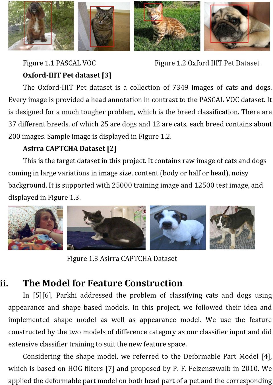 There are 37 different breeds, of which 25 are dogs and 12 are cats, each breed contains about 200 images. Sample image is displayed in Figure 1.2. Asirra CAPTCHA Dataset [2] This is the target dataset in this project.