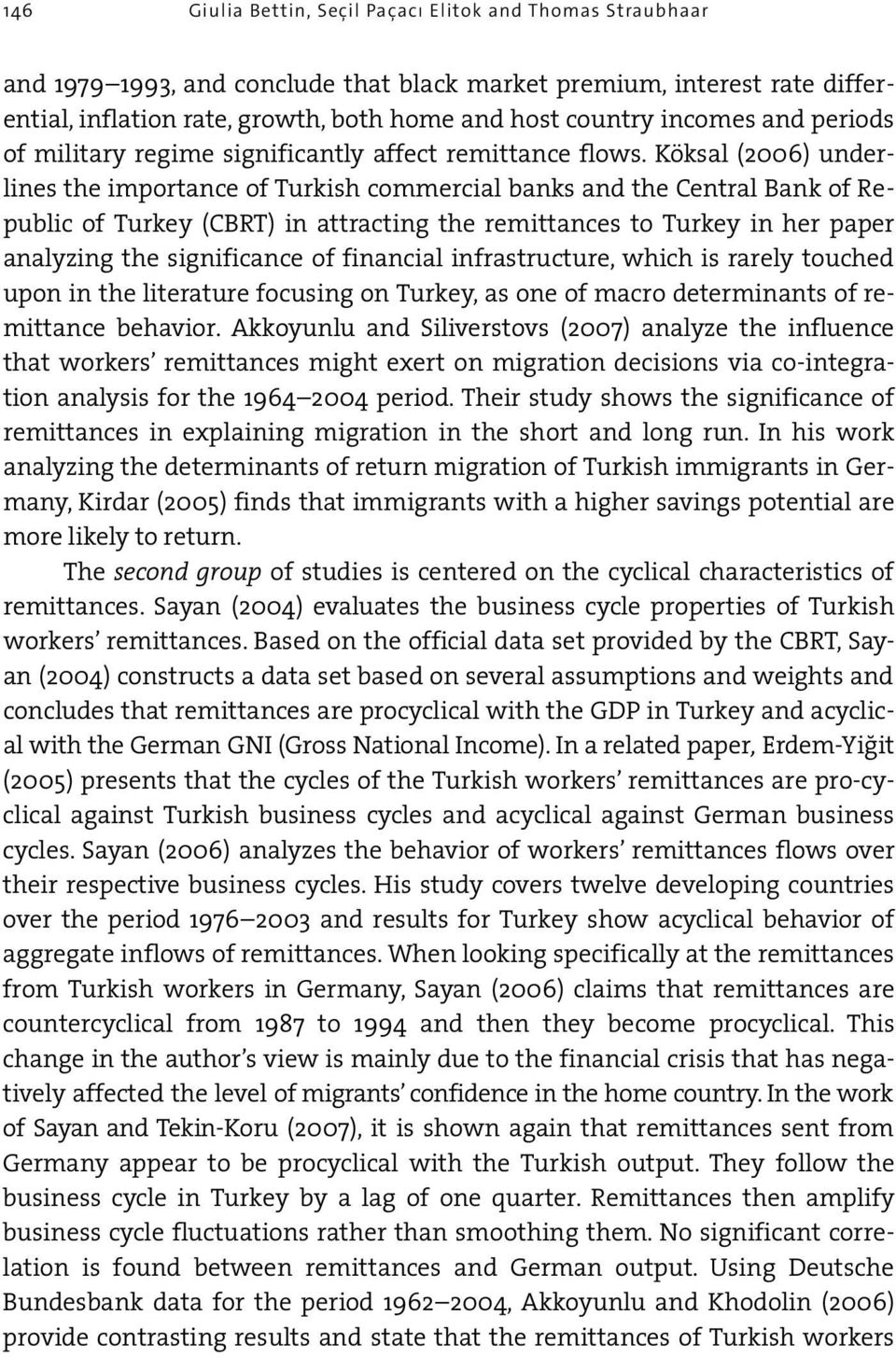 Köksal (2006) underlines the importance of Turkish commercial banks and the Central Bank of Republic of Turkey (CBRT) in attracting the remittances to Turkey in her paper analyzing the significance