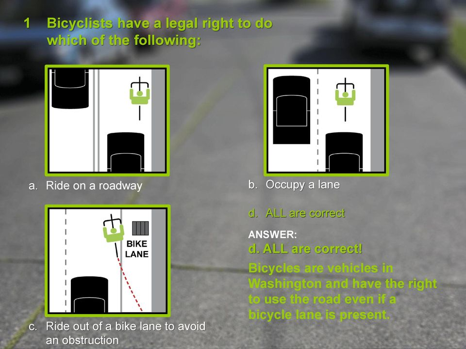 Ride out of a bike lane to avoid an obstruction ANSWER: d. ALL are correct!