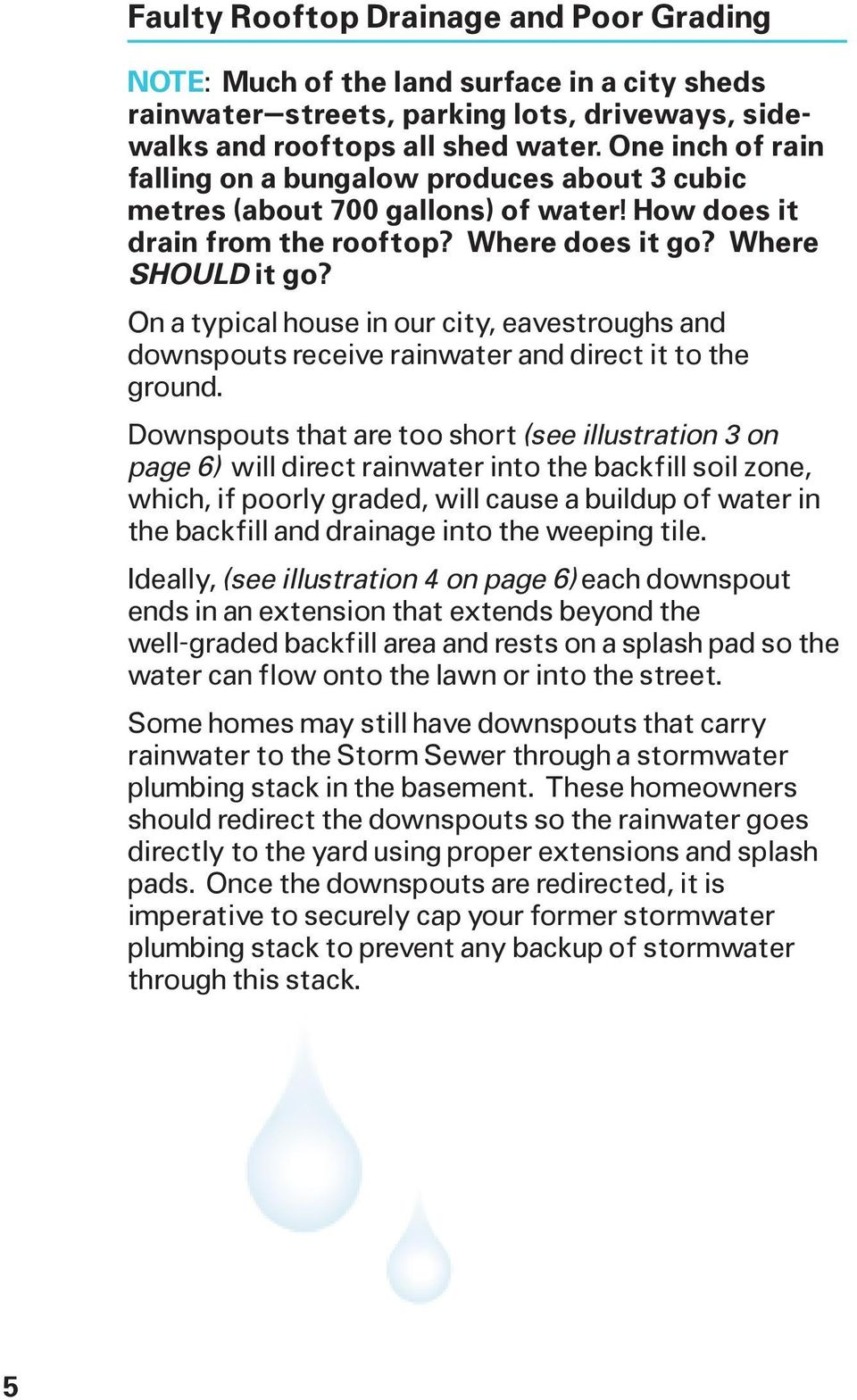 On a typical house in our city, eavestroughs and downspouts receive rainwater and direct it to the ground.