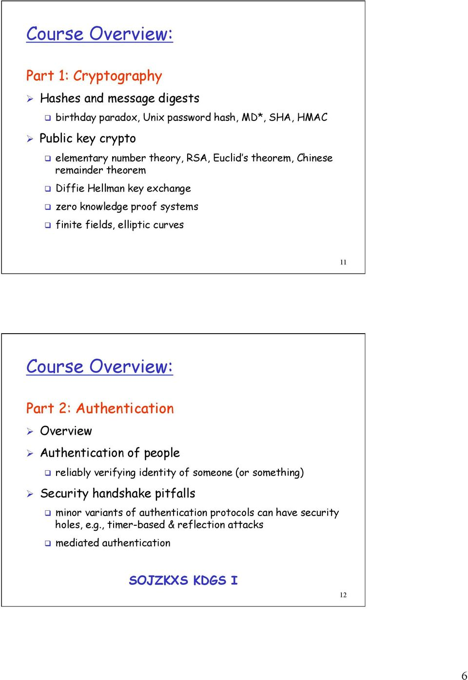 11 Course Overview: Part 2: Authentication Ø Overview Ø Authentication of people q reliably verifying identity of someone (or something) Ø Security handshake