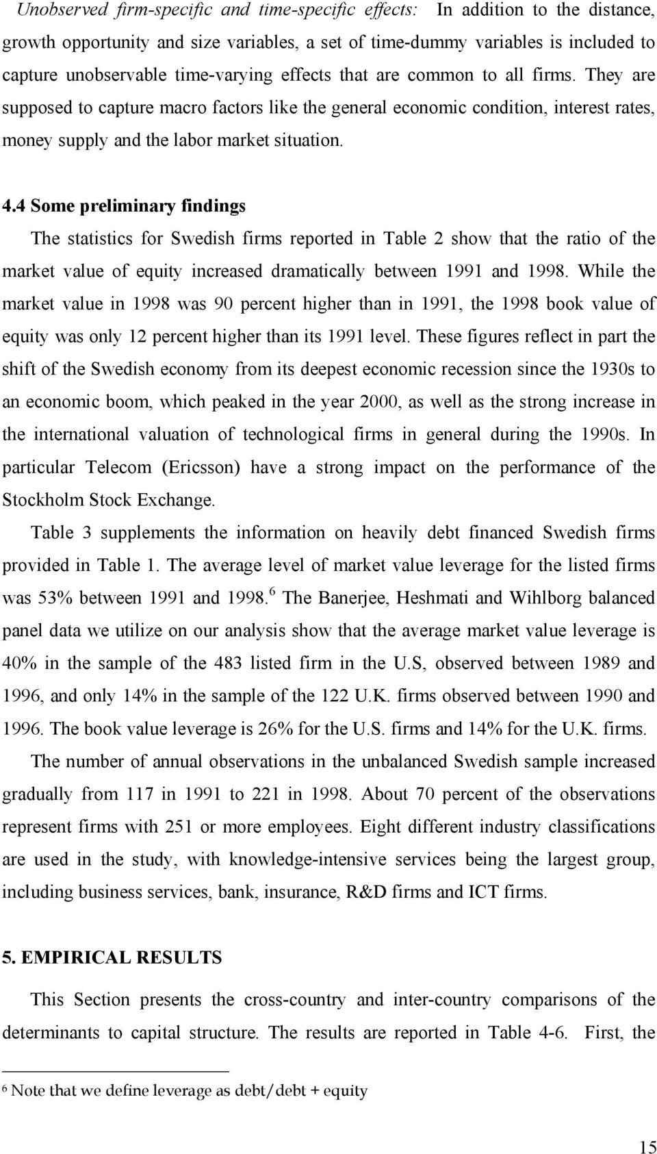 4 Some preliminary findings The statistics for Swedish firms reported in Table 2 show that the ratio of the market value of equy increased dramatically between 1991 and 1998.