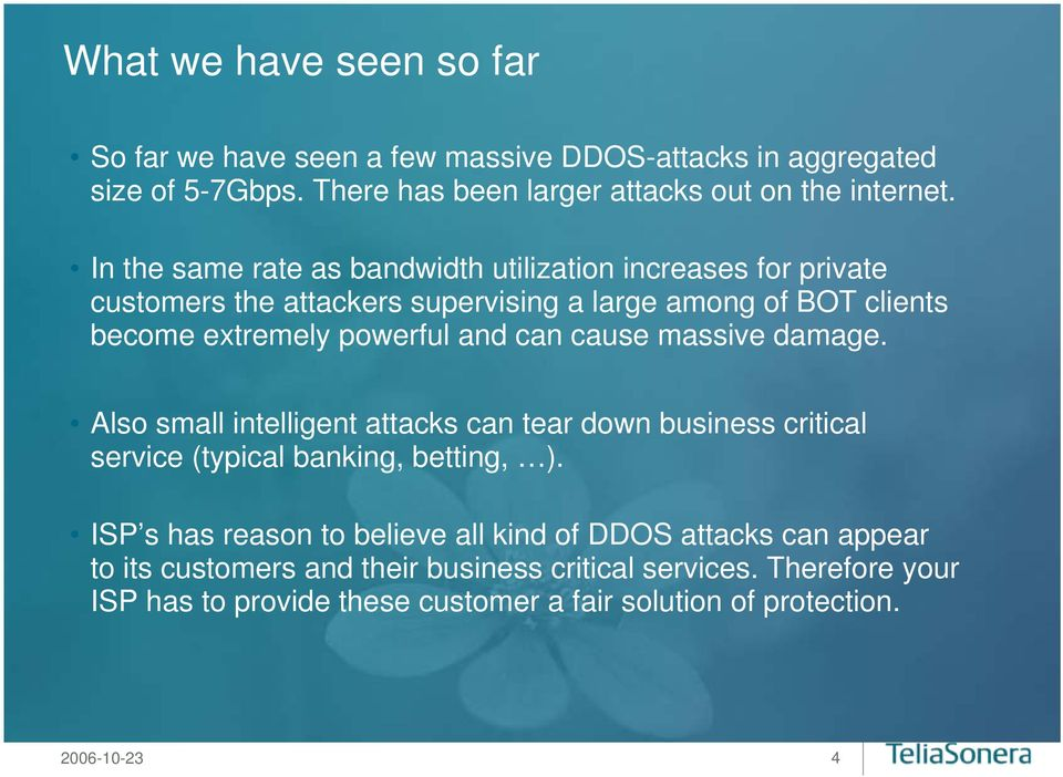 cause massive damage. Also small intelligent attacks can tear down business critical service (typical banking, betting, ).
