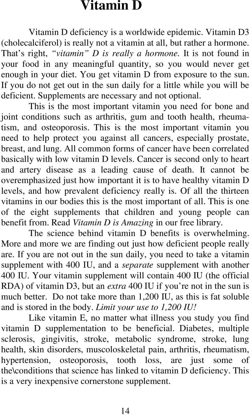 If you do not get out in the sun daily for a little while you will be deficient. Supplements are necessary and not optional.