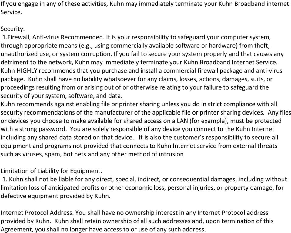 If you fail to secure your system properly and that causes any detriment to the network, Kuhn may immediately terminate your Kuhn Broadband Internet Service.