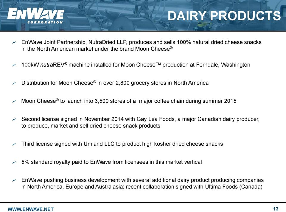 summer 2015 Second license signed in November 2014 with Gay Lea Foods, a major Canadian dairy producer, to produce, market and sell dried cheese snack products Third license signed with Umland LLC to