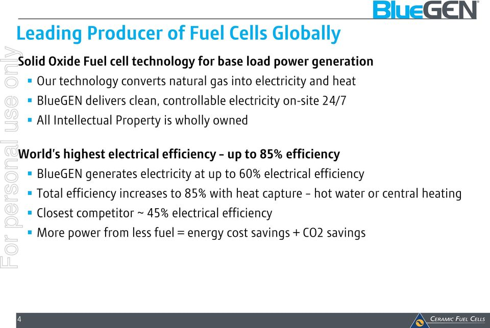 highest electrical efficiency up to 85% efficiency BlueGEN generates electricity at up to 60% electrical efficiency Total efficiency increases to 85%