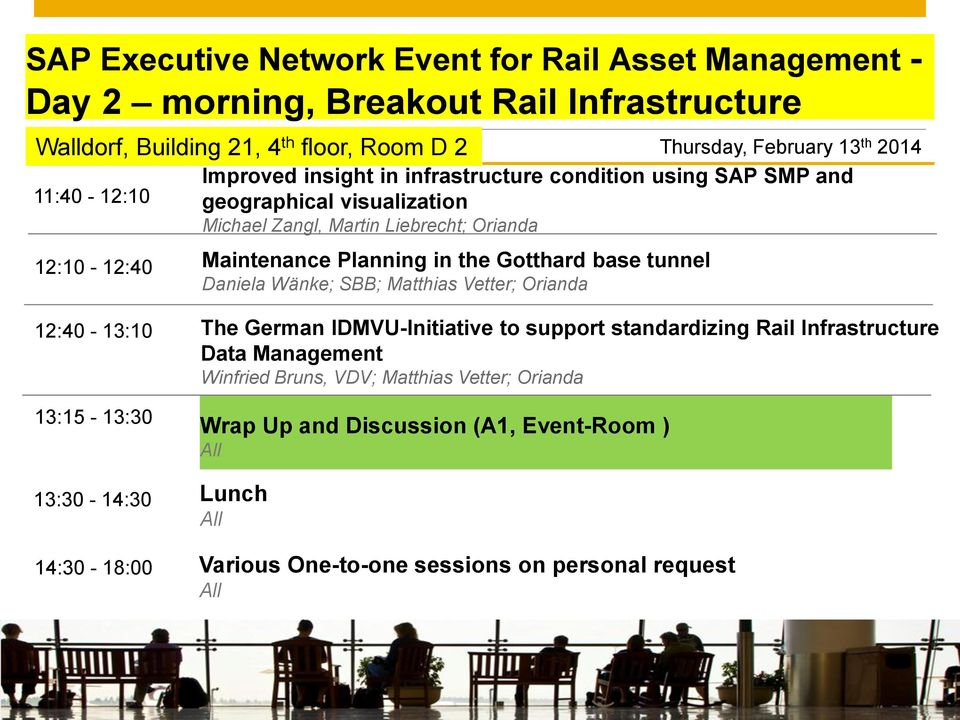 Michael Zangl, Martin Liebrecht; Orianda 12:10-12:40 Maintenance Planning in the Gotthard base tunnel Daniela Wänke; SBB; Matthias Vetter; Orianda Thursday, February 13 th 2014