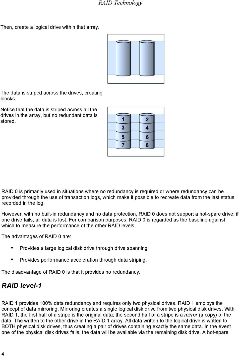 RAID 0 is primarily used in situations where no redundancy is required or where redundancy can be provided through the use of transaction logs, which make it possible to recreate data from the last
