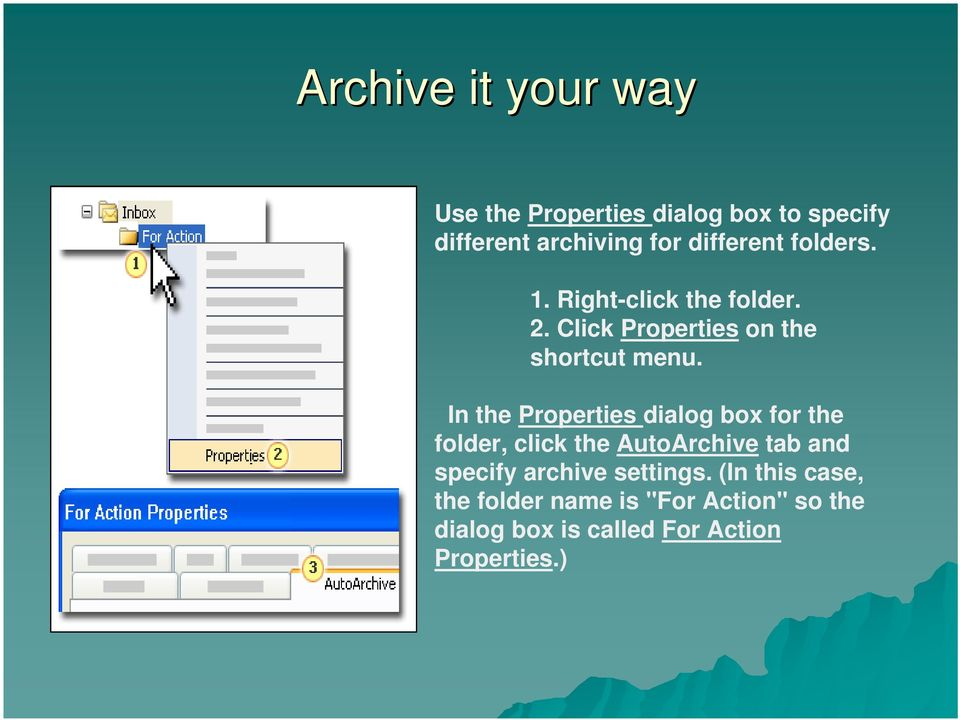 In the Properties dialog box for the folder, click the AutoArchive tab and specify archive