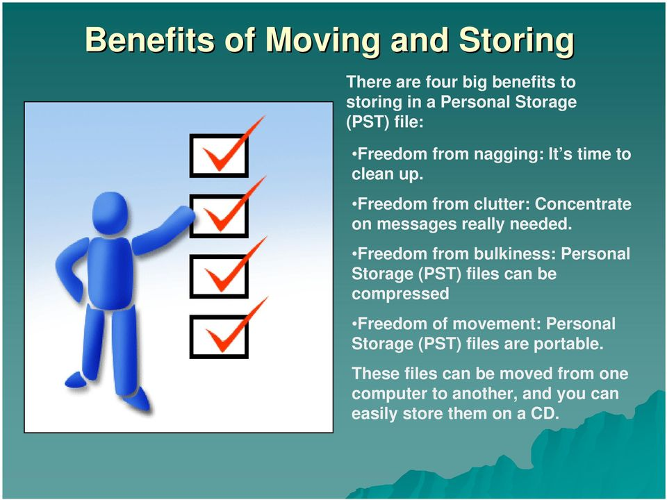 Freedom from bulkiness: Personal Storage (PST) files can be compressed Freedom of movement: Personal Storage