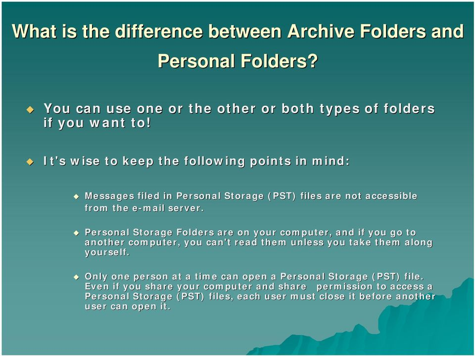 Personal Storage Folders are on your computer, and if you go to another computer, you can't read them unless you take them along yourself.