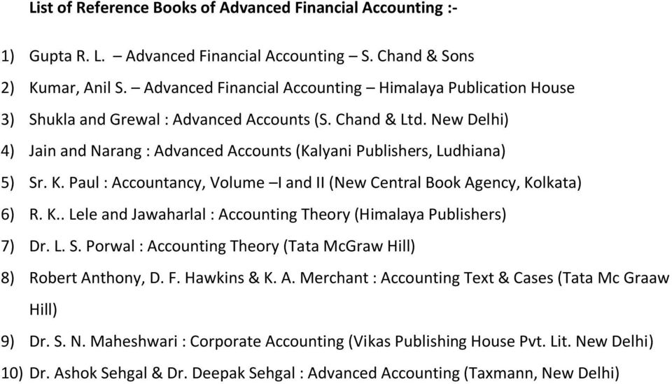 New Delhi) 4) Jain and Narang : Advanced Accounts (Kalyani Publishers, Ludhiana) 5) Sr. K. Paul : Accountancy, Volume I and II (New Central Book Agency, Kolkata) 6) R. K.. Lele and Jawaharlal : Accounting Theory (Himalaya Publishers) 7) Dr.
