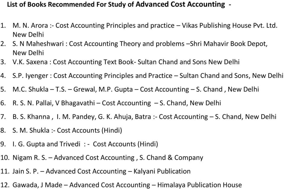 Chand, New Delhi 6. R. S. N. Pallai, V Bhagavathi Cost Accounting S. Chand, New Delhi 7. B. S. Khanna, I. M. Pandey, G. K. Ahuja, Batra :- Cost Accounting S. Chand, New Delhi 8. S. M. Shukla :- Cost Accounts (Hindi) 9.