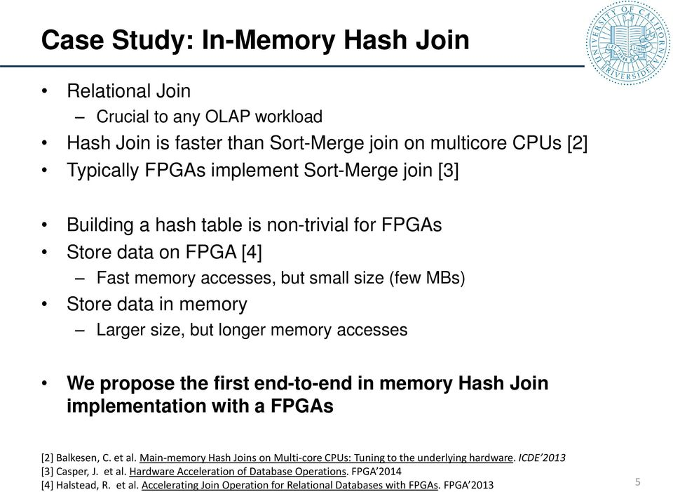 We propose the first end-to-end in memory Hash Join implementation with a FPGAs [2] Balkesen, C. et al. Main-memory Hash Joins on Multi-core CPUs: Tuning to the underlying hardware.