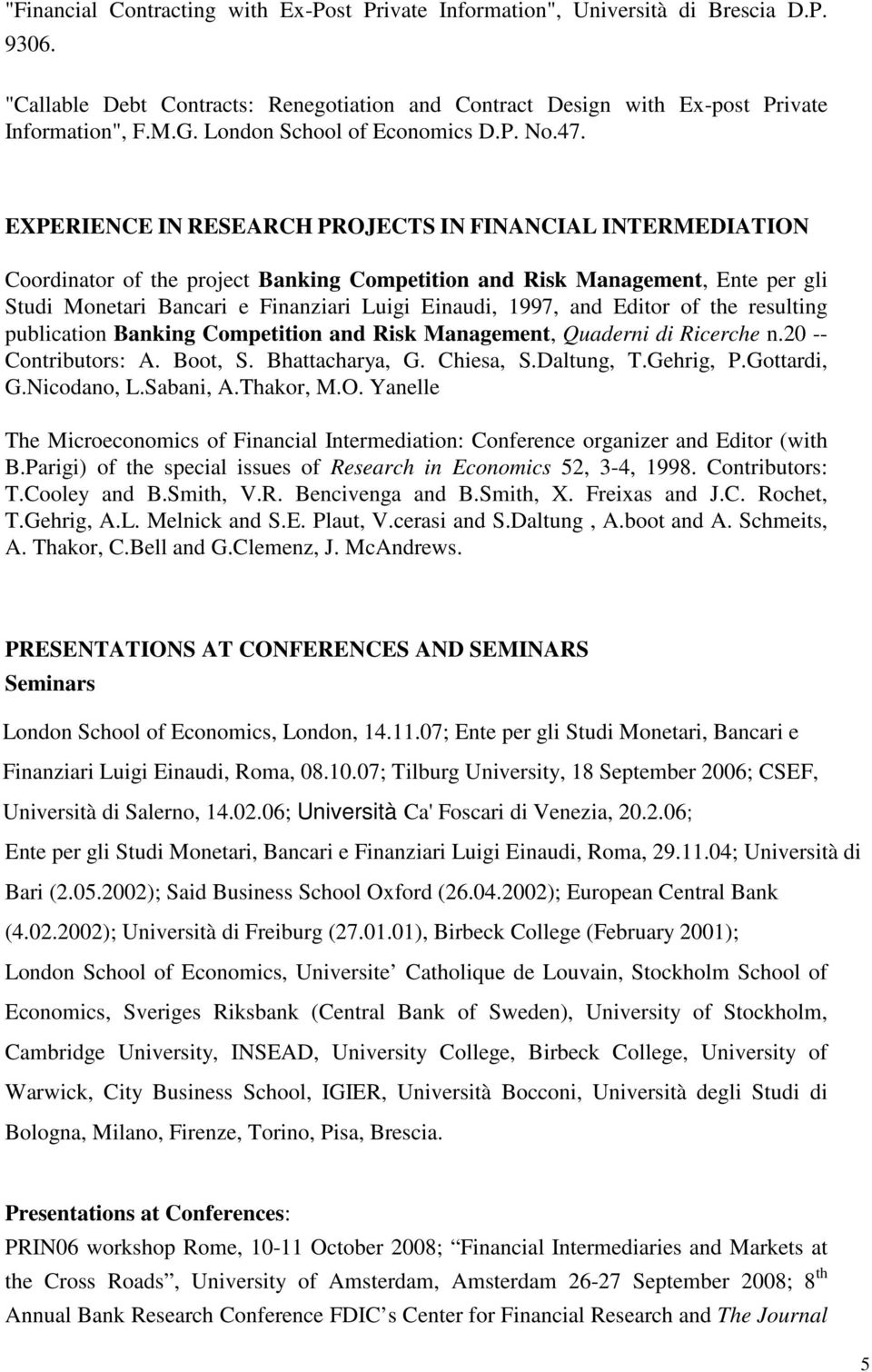 EXPERIENCE IN RESEARCH PROJECTS IN FINANCIAL INTERMEDIATION Coordinator of the project Banking Competition and Risk Management, Ente per gli Studi Monetari Bancari e Finanziari Luigi Einaudi, 1997,