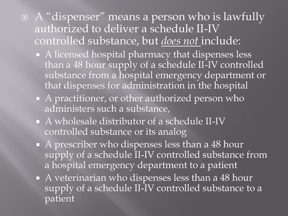 person who administers such a substance, A wholesale distributor of a schedule II-IV controlled substance or its analog A prescriber who dispenses less than a 48 hour supply of a