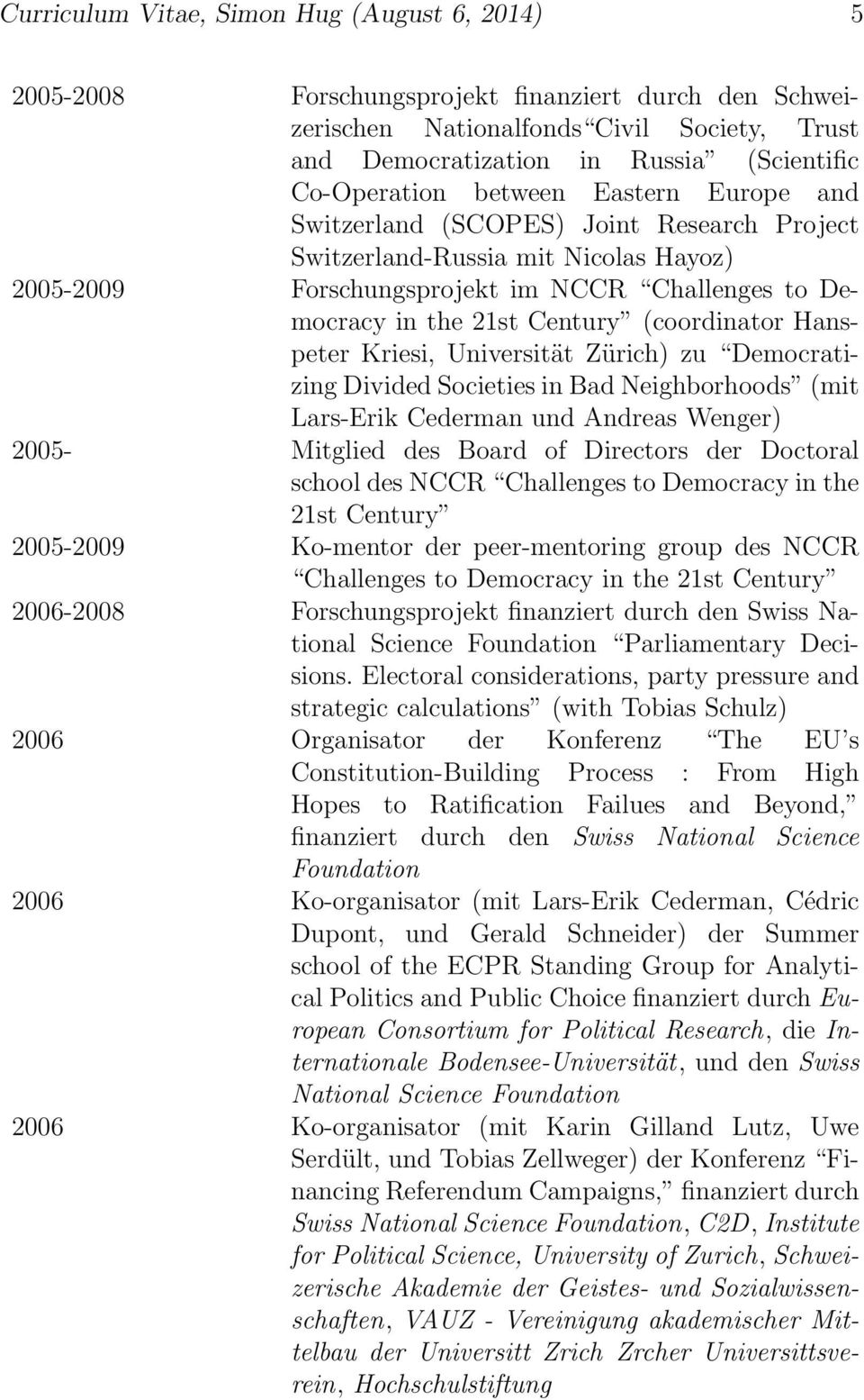 Century (coordinator Hanspeter Kriesi, Universität Zürich) zu Democratizing Divided Societies in Bad Neighborhoods (mit Lars-Erik Cederman und Andreas Wenger) 2005- Mitglied des Board of Directors