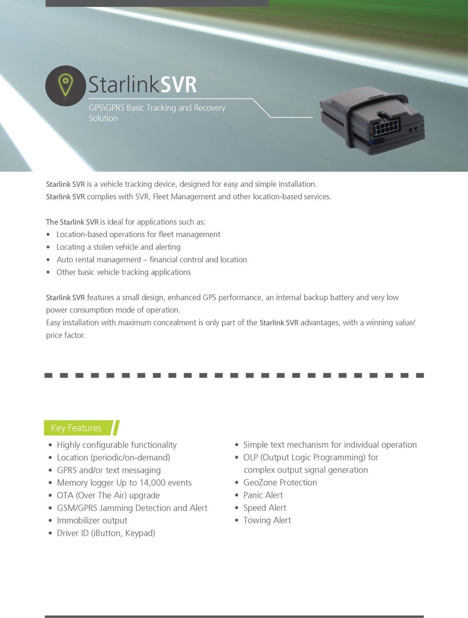 The Starlink SVR is ideal for applications such as: Location-based operations for fleet management Locating a stolen vehicle and alerting Auto rental management financial control and location Other